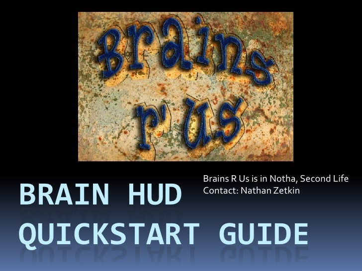 Brains R Us is in Notha, Second Life<br />Contact: Nathan Zetkin <br />Brain hudquickstart guide<br />