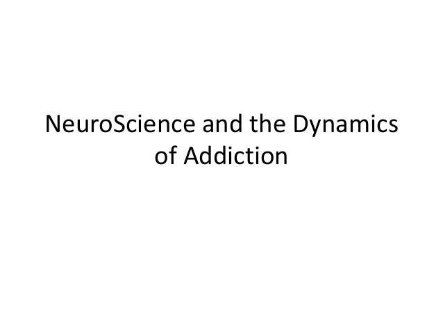 NeuroScience and the Dynamics         of Addiction