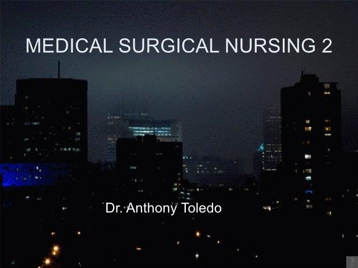 MEDICAL SURGICAL NURSING 2 <ul><li>Dr. Anthony Toledo </li></ul>