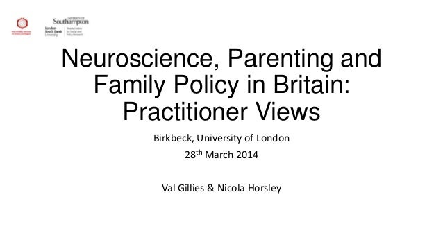 Neuroscience, Parenting and Family Policy in Britain: Practitioner Views Birkbeck, University of London 28th March 2014 Va...