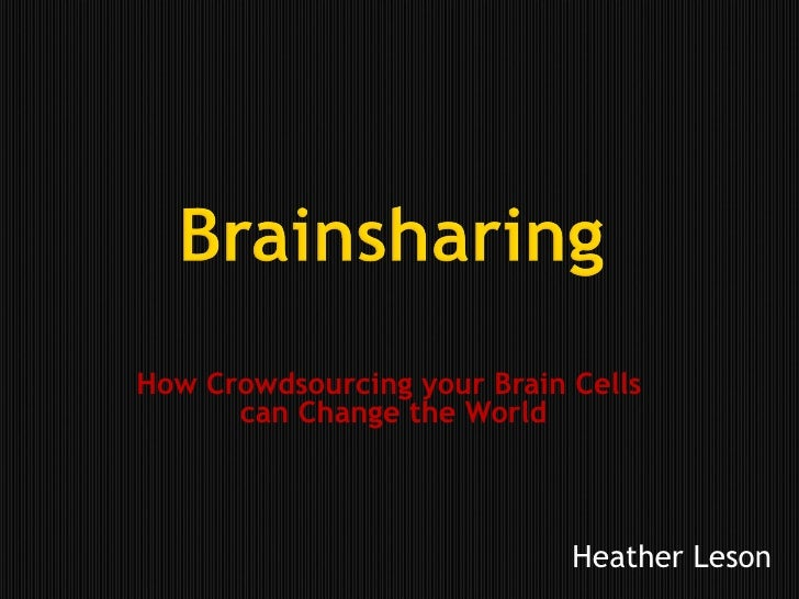How Crowdsourcing your Brain Cells  can Change the World Heather Leson
