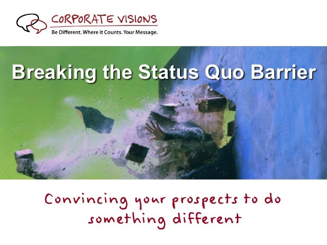 Breaking the Status Quo Barrier   Convincing your prospects to do        something different