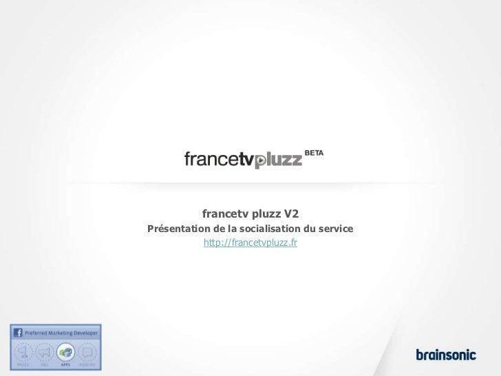 francetv pluzz V2Présentation de la socialisation du service           http://francetvpluzz.fr
