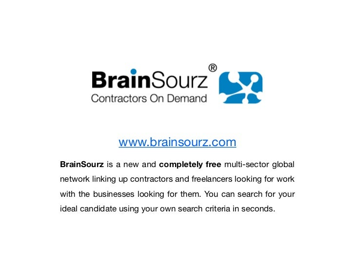 www.brainsourz.comBrainSourz is a new and completely free multi-sector globalnetwork linking up contractors and freelancer...