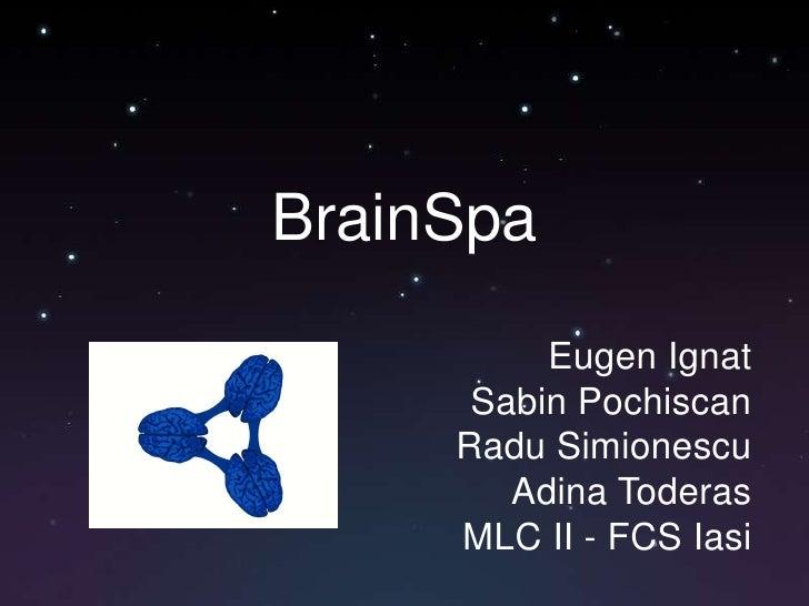 BrainSpa<br />Eugen Ignat<br />Sabin Pochiscan<br />Radu Simionescu<br />Adina Toderas<br />MLC II - FCS Iasi<br />