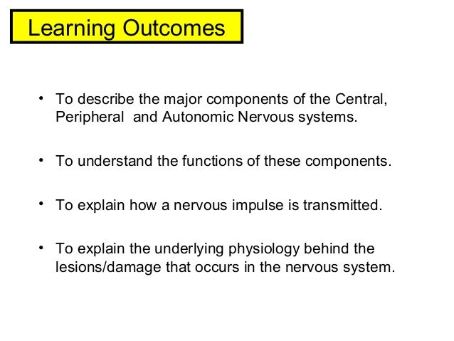 Learning Outcomes • To describe the major components of the Central, Peripheral and Autonomic Nervous systems. • To unders...