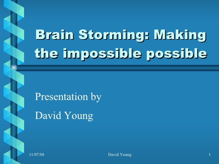 Brain Storming: Making the impossible possible Presentation by David Young