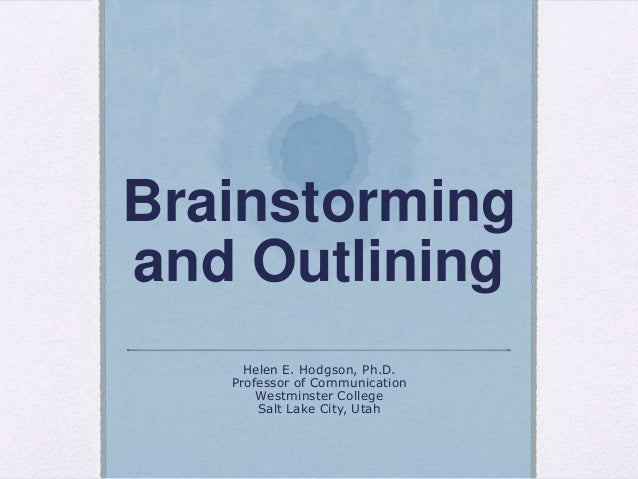 Brainstormingand OutliningHelen E. Hodgson, Ph.D.Professor of CommunicationWestminster CollegeSalt Lake City, Utah