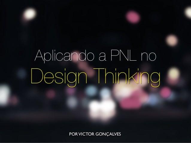 Aplicando a PNL no Design Thinking PORVICTOR GONÇALVES
