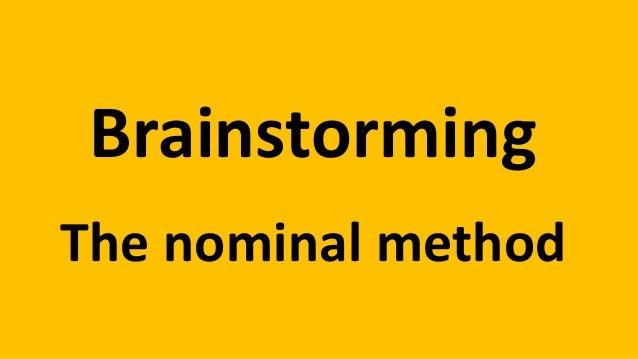 Brainstorming The nominal method