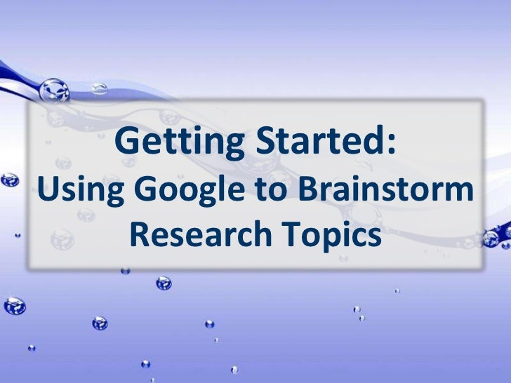 Getting Started: Using Google to Brainstorm Research Topics<br />