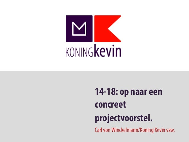 14-18: op naar eenconcreetprojectvoorstel.Carl von Winckelmann/Koning Kevin vzw.