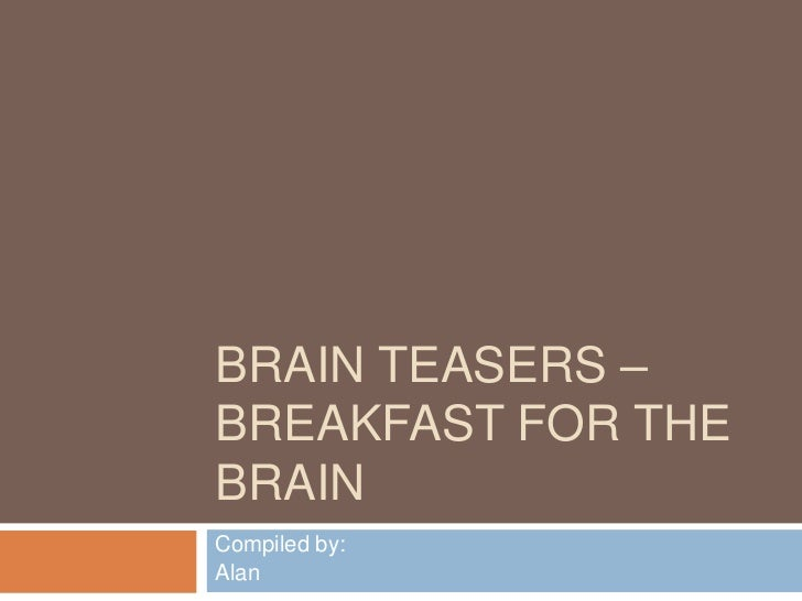 BRAIN TEASERS –BREAKFAST FOR THEBRAINCompiled by:Alan