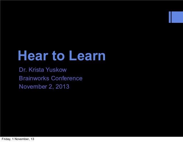 Hear to Learn Dr. Krista Yuskow Brainworks Conference November 2, 2013  Friday, 1 November, 13