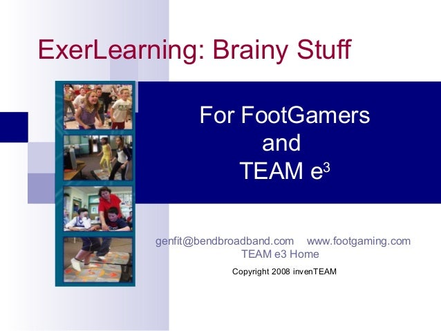ExerLearning: Brainy Stuff For FootGamers and TEAM e3 genfit@bendbroadband.com www.footgaming.com TEAM e3 Home Copyright 2...