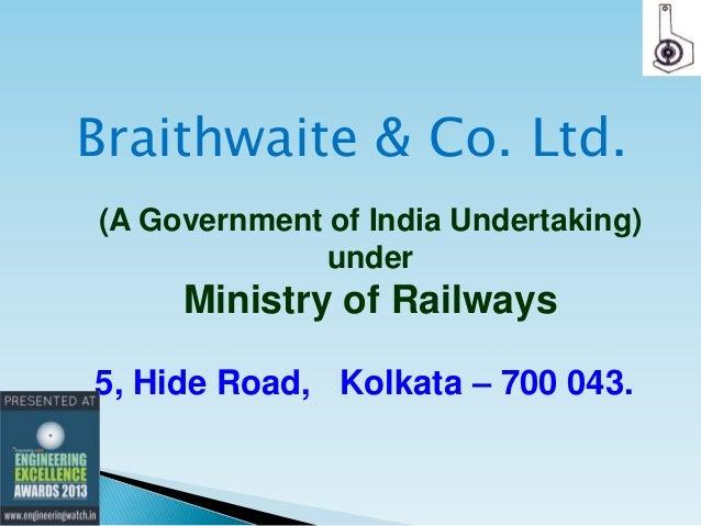 Braithwaite & Co. Ltd. (A Government of India Undertaking) under  Ministry of Railways 5, Hide Road, Kolkata – 700 043.