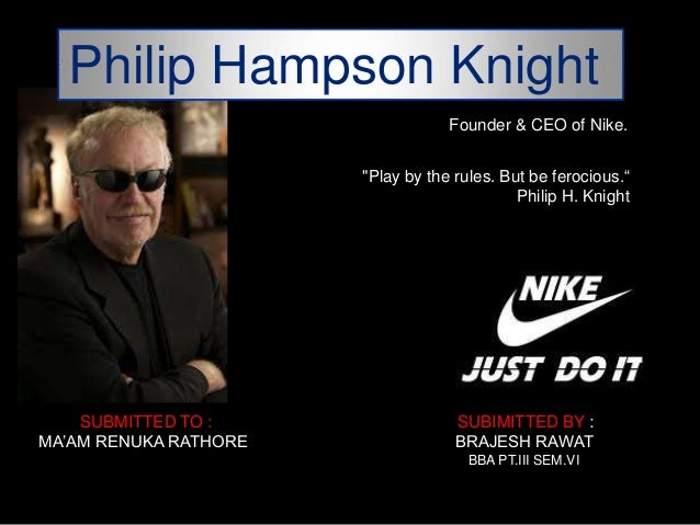 "Philip Hampson Knight Founder & CEO of Nike. ""Play by the rules. But be ferocious.― Philip H. Knight  SUBMITTED TO : MA'AM..."