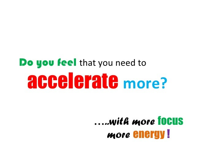 Do you feel that you need to accelerate more?                …..with more focus                  more energy !