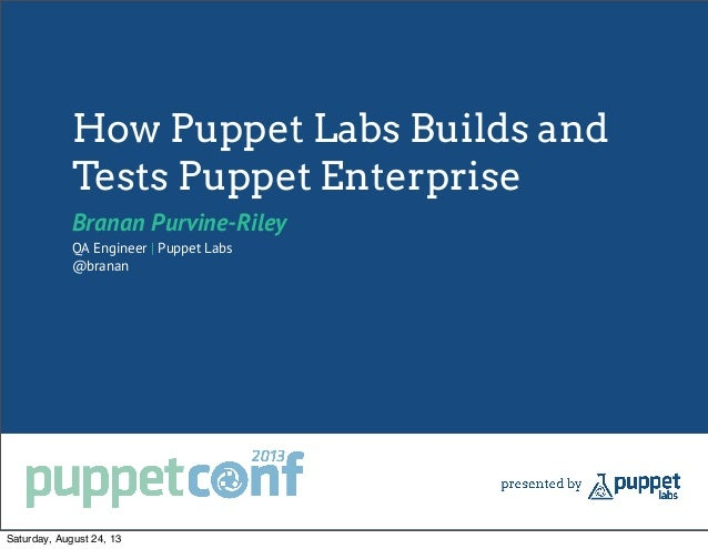 How Puppet Labs Builds and Tests Puppet Enterprise Branan Purvine-Riley QA Engineer   Puppet Labs @branan Saturday, August...