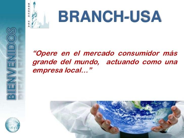 """BRANCH-USA""""Opere en el mercado consumidor másgrande del mundo, actuando como unaempresa local…"""""""