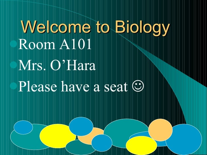 Welcome to Biology Room A101 Mrs. O'Hara                        Please have a seat