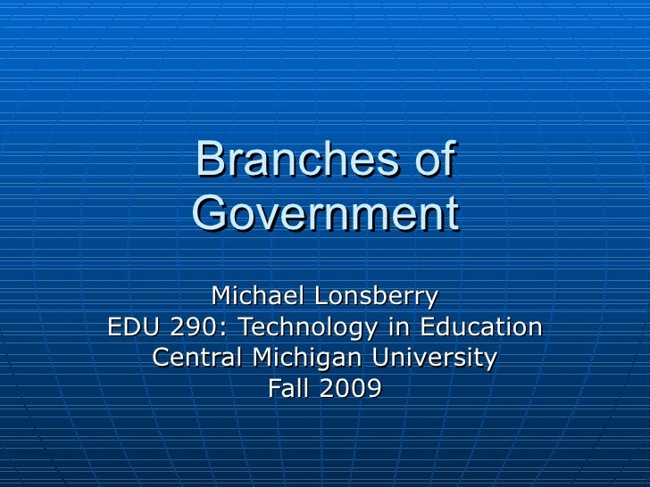 Branches of Government Michael Lonsberry EDU 290: Technology in Education Central Michigan University Fall 2009