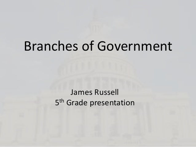 Branches of Government         James Russell    5th Grade presentation