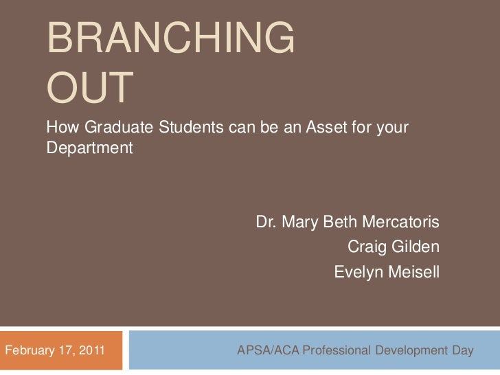 Branching out<br />How Graduate Students can be an Asset for your Department<br />Dr. Mary Beth Mercatoris<br />Craig Gild...