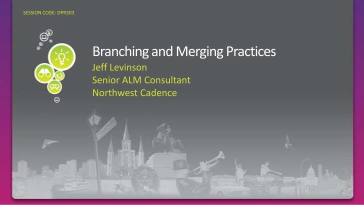 Branching and Merging Practices <br />Required Slide<br />SESSION CODE: DPR303<br />Jeff Levinson<br />Senior ALM Consulta...
