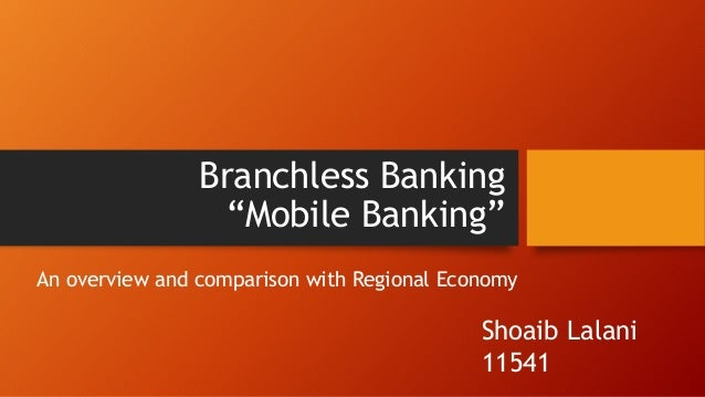 """Branchless Banking """"Mobile Banking"""" An overview and comparison with Regional Economy  Shoaib Lalani 11541"""
