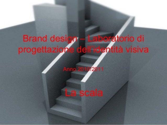 Brand design – Laboratorio di progettazione dell'identità visiva Anno 2010/2011 La scala