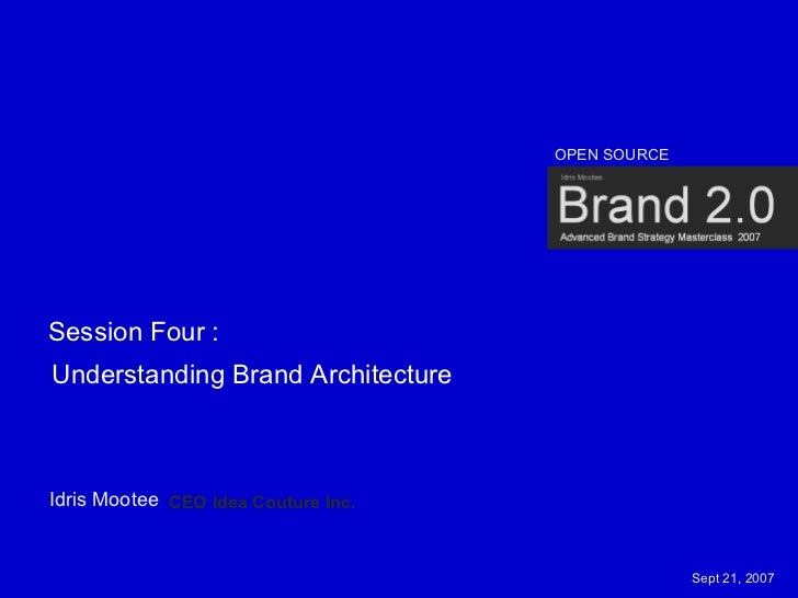 OPEN SOURCE     Session Four : Understanding Brand Architecture    Idris Mootee CEO Idea Couture Inc.                     ...