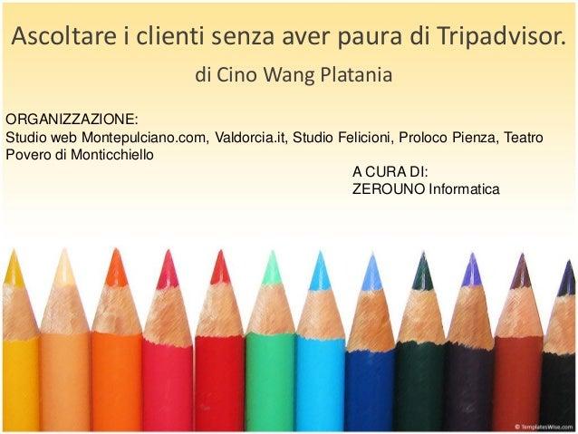 Ascoltare i clienti senza aver paura di Tripadvisor. di Cino Wang Platania ORGANIZZAZIONE: Studio web Montepulciano.com, V...