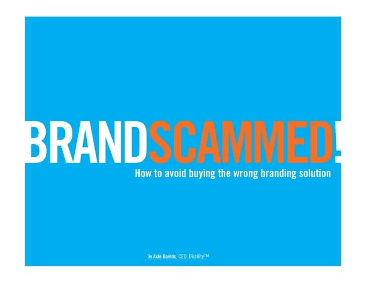BRANDSCAMMED!     How to avoid buying the wrong branding solution           By Axle Davids, CEO, Distility™