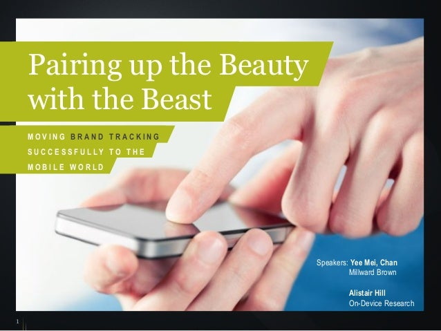 1 Speakers: Yee Mei, Chan Millward Brown Alistair Hill On-Device Research Pairing up the Beauty with the Beast M O V I N G...