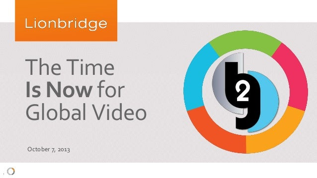 1 The Time Is Now for Global Video October 7, 2013