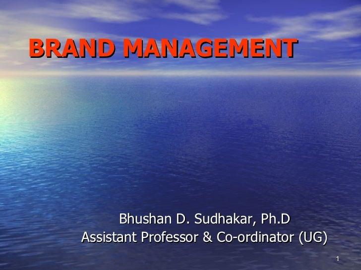 BRAND MANAGEMENT <ul><li>Bhushan D. Sudhakar,  Ph.D </li></ul><ul><li>Assistant Professor & Co-ordinator (UG) </li></ul>