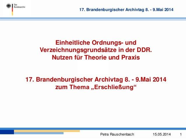 Petra Rauschenbach 15.05.2014 1 17. Brandenburgischer Archivtag 8. - 9.Mai 2014 Einheitliche Ordnungs- und Verzeichnungsgr...