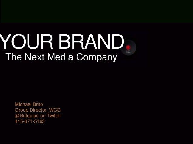 YOUR BRAND The Next Media Company  Michael Brito Group Director, WCG @Britopian on Twitter 415-871-5165