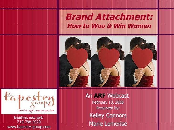 Brand Attachment:  How to Woo & Win Women brooklyn, new york  718.788.5920 www.tapestry-group.com An  ARF   Webcast  Febru...