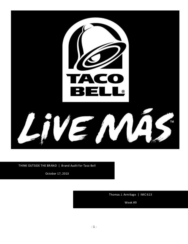 - 1 - THINK OUTSIDE THE BRAND | Brand Audit for Taco Bell October 17, 2013 Thomas J. Armitage Week #6 – Brand Inventory Th...