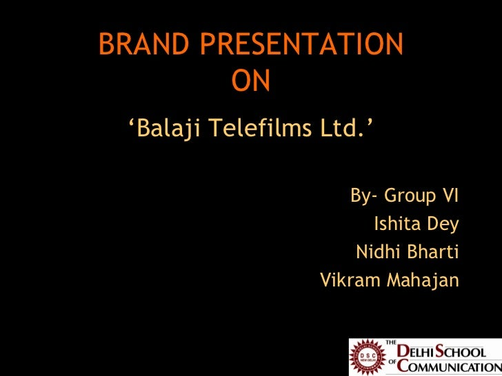 BRAND PRESENTATION ON <ul><li>' Balaji Telefilms Ltd.' </li></ul><ul><li>By- Group VI </li></ul><ul><li>Ishita Dey </li></...