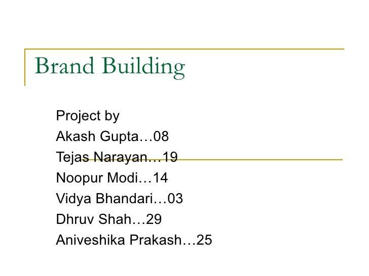 Brand Building  Project by Akash Gupta…08 Tejas Narayan…19 Noopur Modi…14 Vidya Bhandari…03 Dhruv Shah…29 Aniveshika Praka...
