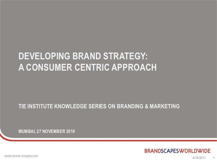 DEVELOPING BRAND STRATEGY:A CONSUMER CENTRIC APPROACHTIE INSTITUTE KNOWLEDGE SERIES ON BRANDING & MARKETINGMUMBAI, 27 NOVE...