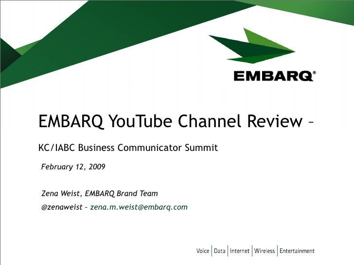 EMBARQ YouTube Channel Review –  KC/IABC Business Communicator Summit February 12, 2009 Zena Weist, EMBARQ Brand Team @zen...