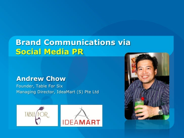 Brand Communications via Social Media PR   Andrew Chow Founder, Table For Six Managing Director, IdeaMart (S) Pte Ltd