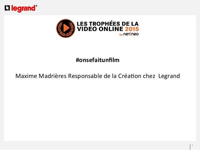 1      #onsefaitunfilm        Maxime  Madrières  Responsable  de  la  Créa4on  chez    Legrand ...