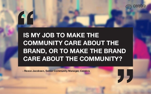 IS MY JOB TO MAKE THE COMMUNITY CARE ABOUT THE BRAND, OR TO MAKE THE BRAND CARE ABOUT THE COMMUNITY? - Reece Jacobsen, Sen...