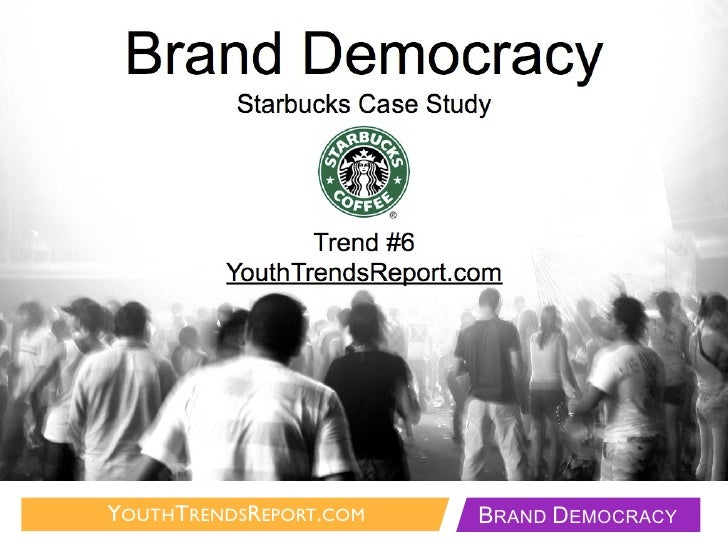 Brand Democracy           Starbucks Case Study                     Trend #6          YouthTrendsReport.com     YOUTHTRENDS...