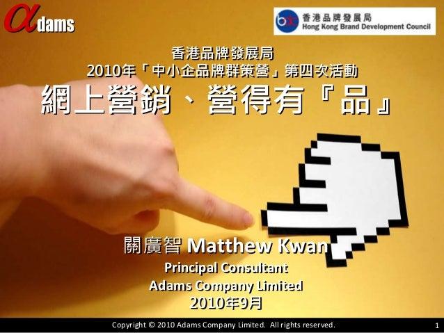 香港品牌發展局 2010年「中小企品牌群策營」第四次活動 網上營銷、營得有『品』 關廣智 Matthew Kwan Principal Consultant Adams Company Limited 2010年9月 Copyright © 2...